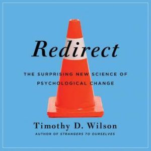 Redirect: The Surprising New Science of Psychological Change, Timothy D. Wilson