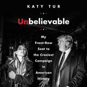 Unbelievable: My Front-Row Seat to the Craziest Campaign in American History, Katy Tur
