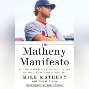 The Matheny Manifesto A Young Manager's Old-School Views on Success in Sports and Life, Mike Matheny
