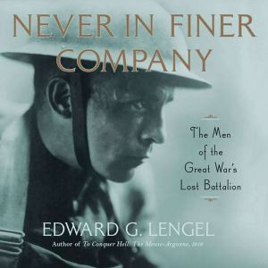 Never in Finer Company The Men of the Great War's Lost Battalion, Edward G. Lengel