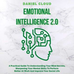 Emotional Intelligence 2.0: A Practical Guide To Understanding Your Mind Secrets, Sharpening Your Mental Skills To Perform Better At Work And Improve Your Social Life, Daniel Cloud