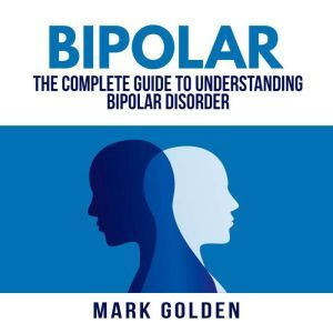 Bipolar: The Complete Guide to Understanding Bipolar Disorder, Mark Golden
