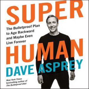 Super Human The Bulletproof Plan to Age Backward and Maybe Even Live Forever, Dave Asprey