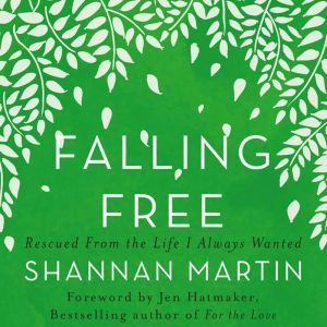 Falling Free: Rescued from the Life I Always Wanted, Shannan Martin