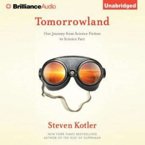 Tomorrowland: Our Journey from Science Fiction to Science Fact, Steven Kotler