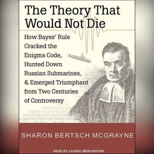 The Theory That Would Not Die How Bayes' Rule Cracked the Enigma Code, Hunted Down Russian Submarines, and Emerged Triumphant from Two Centuries of Controversy, Sharon Bertsch McGrayne
