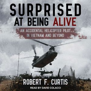 Surprised at Being Alive An Accidental Helicopter Pilot in Vietnam and Beyond, Robert F. Curtis