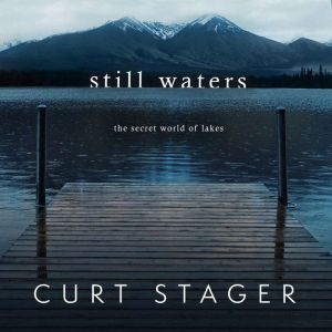 Still Waters: The Secret World of Lakes, Curt Stager