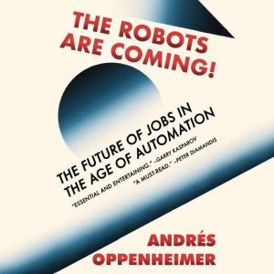The Robots Are Coming!: The Future of Jobs in the Age of Automation, Andres Oppenheimer
