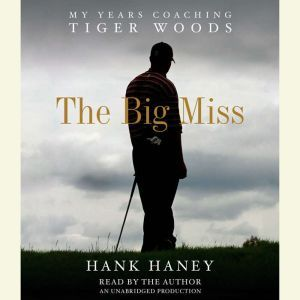The Big Miss My Years Coaching Tiger Woods, Hank Haney
