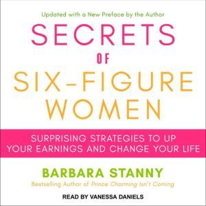 Secrets of Six-Figure Women Surprising Strategies to Up Your Earnings and Change Your Life, Barbara Stanny
