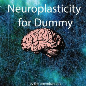 Neuroplasticity for Dummy How to Reprogramme Your Brain, The Seremban Boy