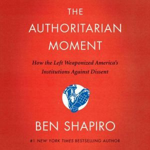 The Authoritarian Moment How the Left Weaponized America's Institutions Against Dissent, Ben Shapiro