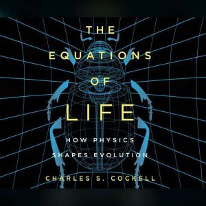 Equations of Life, The: How Physics Shapes Evolution, Charles S. Cockell