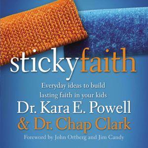 Sticky Faith Everyday Ideas to Build Lasting Faith in Your Kids, Kara E. Powell