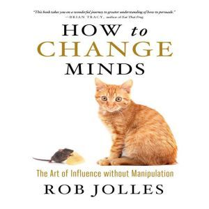 How to Change Minds The Art of Influence without Manipulation, Rob Jolles