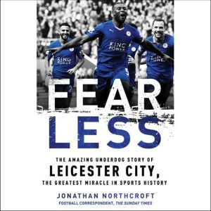Fearless The Amazing Underdog Story of Leicester City, the Greatest Miracle in Sports History, Jonathan Northcroft