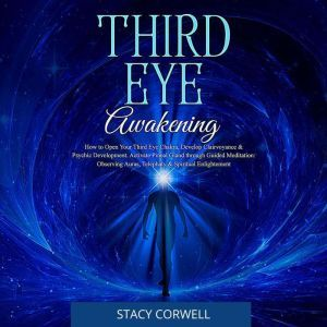 Third Eye Awakening How to Open Your Third Eye Chakra, Develop Clairvoyance & Psychic Development. Activate Pineal Gland with Guided Meditation: Observing Auras & Telephaty, Stacy Corwell