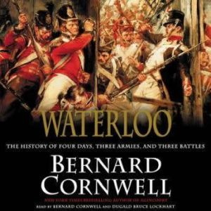 Waterloo The History of Four Days, Three Armies, and Three Battles, Bernard Cornwell