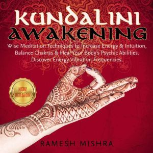 KUNDALINI AWAKENING: Wise Meditation Techniques to Increase Energy & Intuition, Balance Chakras & Heal Your Body�s Psychic Abilities. Discover Energy Vibration Frequencies. NEW VERSION, RAMESH MISHRA