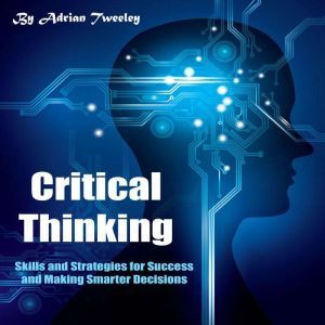 Critical Thinking: Skills and Strategies for Success and Making Smarter Decisions, Adrian Tweeley