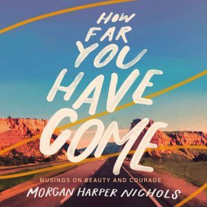 How Far You Have Come: Musings on Beauty and Courage, Morgan Harper Nichols