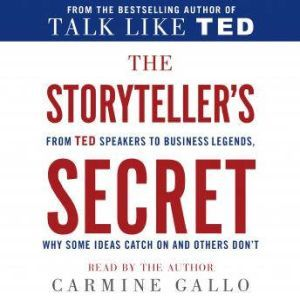 The Storyteller's Secret From TED Speakers to Business Legends, Why Some Ideas Catch On and Others Don't, Carmine Gallo