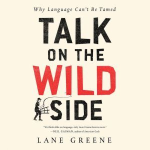 Talk on the Wild Side: Why Language Can't Be Tamed, Lane Greene