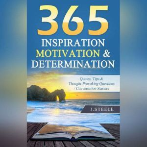 365 Inspiration Motivation & Determination: Quotes, Tips & Thought-Provoking Questions / Conversation Starters, J. Steele