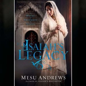 Isaiah's Legacy A Novel of Prophets and Kings, Mesu Andrews
