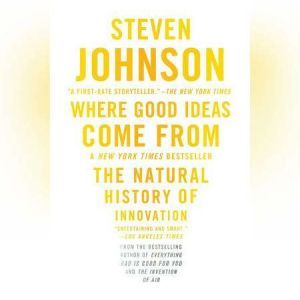 Where Good Ideas Come From The Natural History of Innovation, Steven Johnson