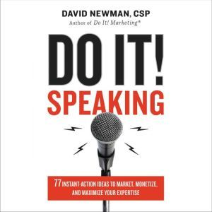 Do It! Speaking 77 Instant-Action Ideas to Market, Monetize, and Maximize Your Expertise, David Newman
