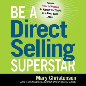 Be a Direct Selling Superstar Achieve Financial Freedom for Yourself and Others as a Direct Sales Leader, Mary Christensen