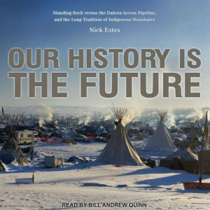 Our History Is the Future: Standing Rock Versus the Dakota Access Pipeline, and the Long Tradition of Indigenous Resistance, Nick Estes