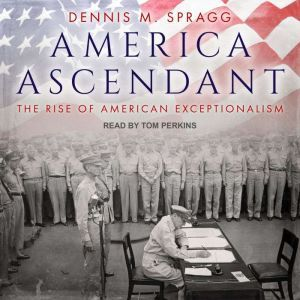 America Ascendant: The Rise of American Exceptionalism, Dennis M. Spragg
