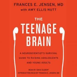 The Teenage Brain A Neuroscientist's Survival Guide to Raising Adolescents and Young Adults, Frances E. Jensen