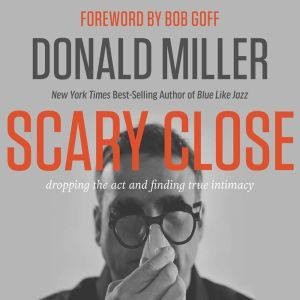 Scary Close Dropping the Act and Finding True Intimacy, Donald Miller