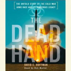 The Dead Hand: The Untold Story of the Cold War Arms Race and its Dangerous Legacy, David Hoffman