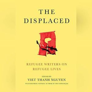 The Displaced: Refugee Writers on Refugee Lives, Viet Thanh Nguyen (Editor)