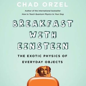 Breakfast with Einstein: The Exotic Physics of Everyday Objects, Chad Orzel