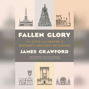 Fallen Glory The Lives and Deaths of History's Greatest Buildings, James Crawford