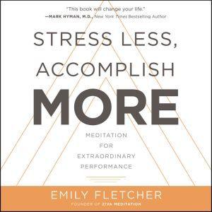 Stress Less, Accomplish More: Meditation for Extraordinary Performance, Emily Fletcher