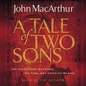 A Tale of Two Sons: The Inside Story of a Father, His Sons, and a Shocking Murder, John F. MacArthur
