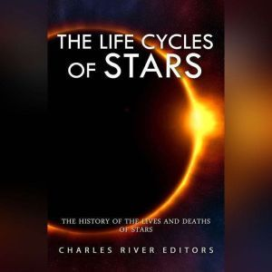 Life Cycles of Stars, The: The History of the Lives and Deaths of Stars, Charles River Editors