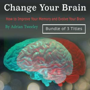 Change Your Brain: How to Improve Your Memory and Evolve Your Brain, Adrian Tweeley