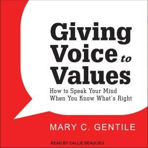 Giving Voice to Values: How to Speak Your Mind When You Know What's Right, Mary C. Gentile