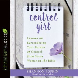 Control Girl: Lessons on Surrendering Your Burden of Control from Seven Women in the Bible, Shannon Popkin