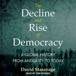 The Decline and Rise of Democracy A Global History from Antiquity to Today, David Stastavage