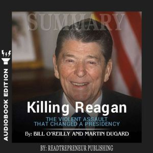 Summary of Killing Reagan: The Violent Assault That Changed a Presidency by Bill O'Reilly, Readtrepreneur Publishing