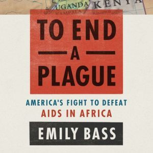 To End a Plague: America's Fight to Defeat AIDS in Africa, Emily Bass